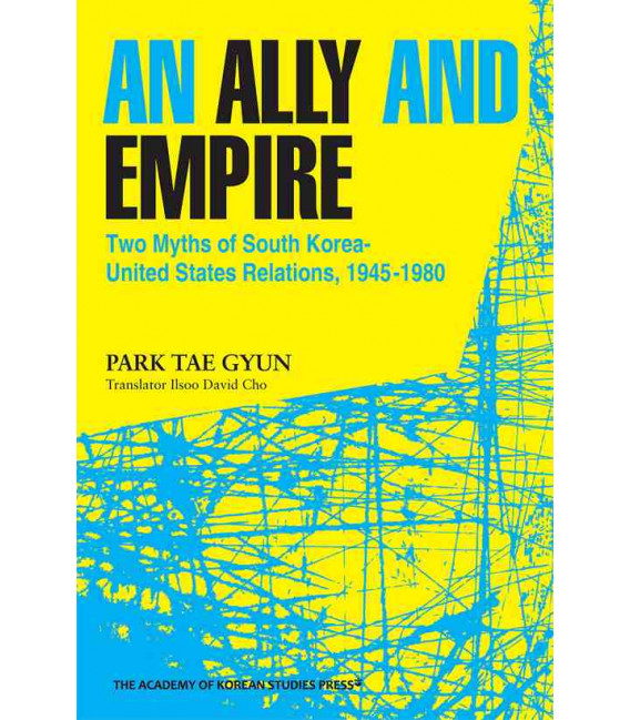 An Ally and Empire: Two Myths of South Korea-United States Relations, 1945-1980